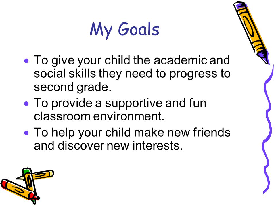 My Goals To give your child the academic and social skills they need to progress to second grade.