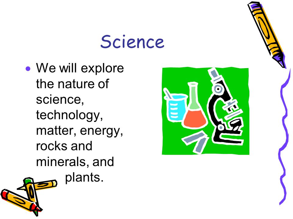 Science We will explore the nature of science, technology, matter, energy, rocks and minerals, and plants.