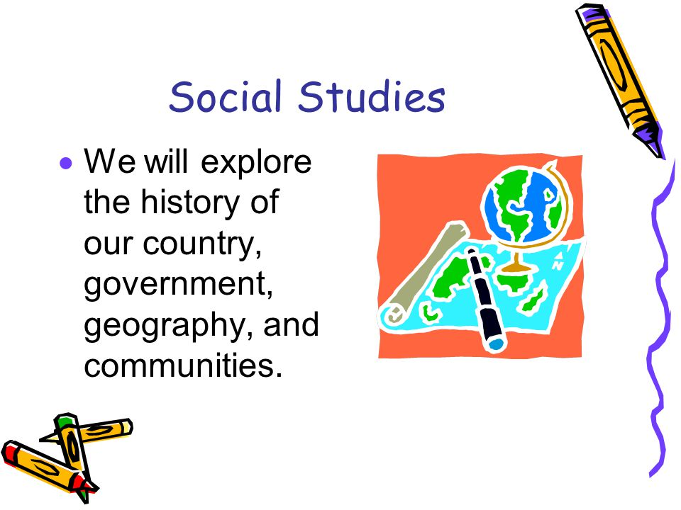 Social Studies We will explore the history of our country, government, geography, and communities.