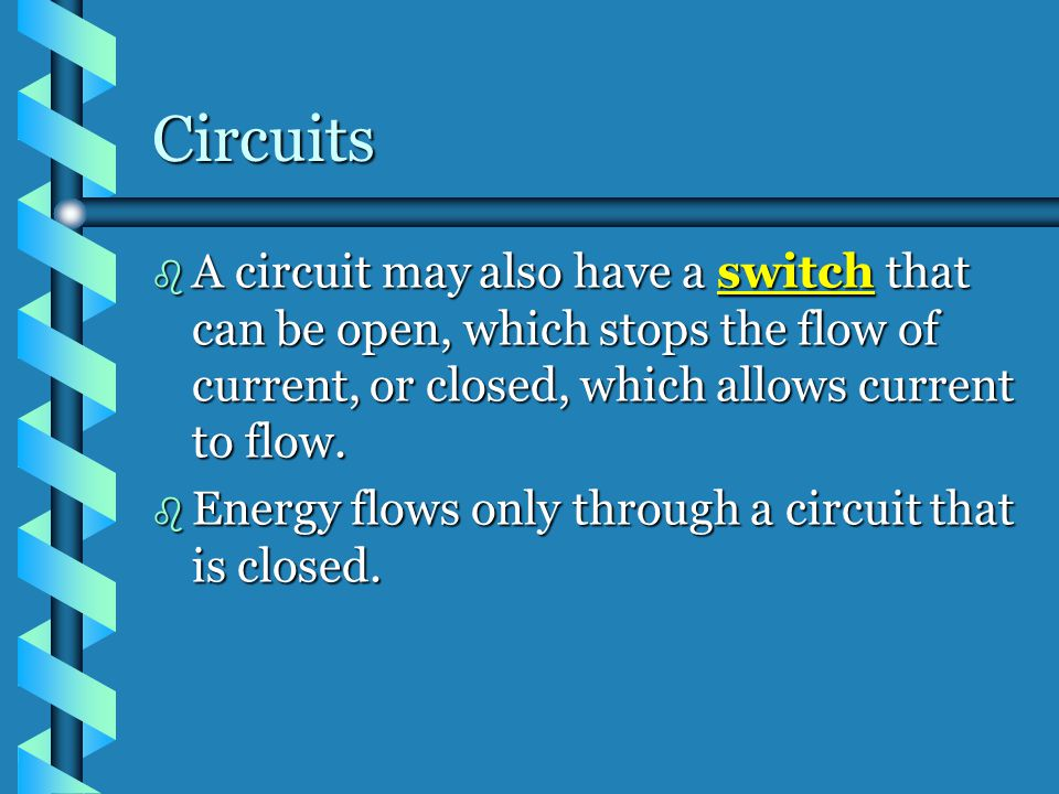 Circuits A circuit may also have a switch that can be open, which stops the flow of current, or closed, which allows current to flow.