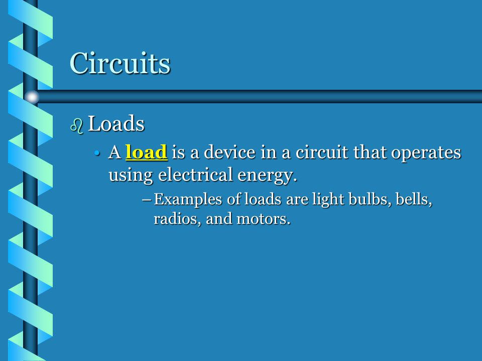 Circuits Loads. A load is a device in a circuit that operates using electrical energy.