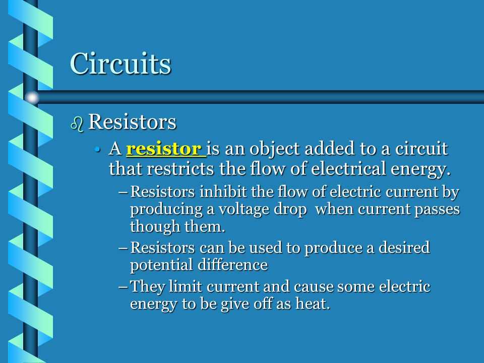 Circuits Resistors. A resistor is an object added to a circuit that restricts the flow of electrical energy.