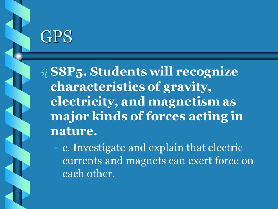 GPS S8P5. Students will recognize characteristics of gravity, electricity, and magnetism as major kinds of forces acting in nature.