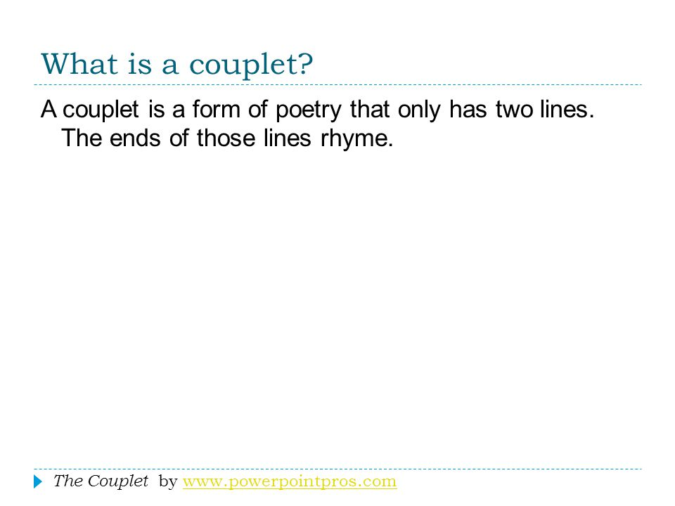 What is a couplet A couplet is a form of poetry that only has two lines. The ends of those lines rhyme.