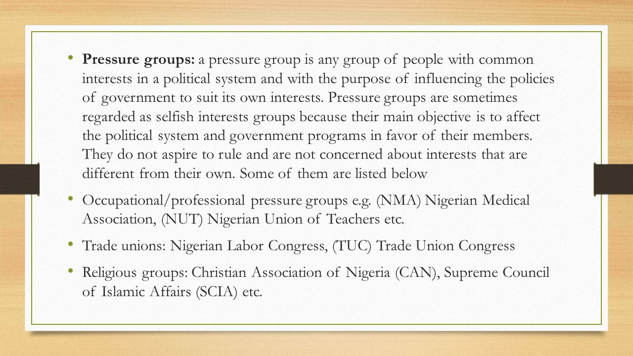 Pressure groups: a pressure group is any group of people with common interests in a political system and with the purpose of influencing the policies of government to suit its own interests. Pressure groups are sometimes regarded as selfish interests groups because their main objective is to affect the political system and government programs in favor of their members. They do not aspire to rule and are not concerned about interests that are different from their own. Some of them are listed below