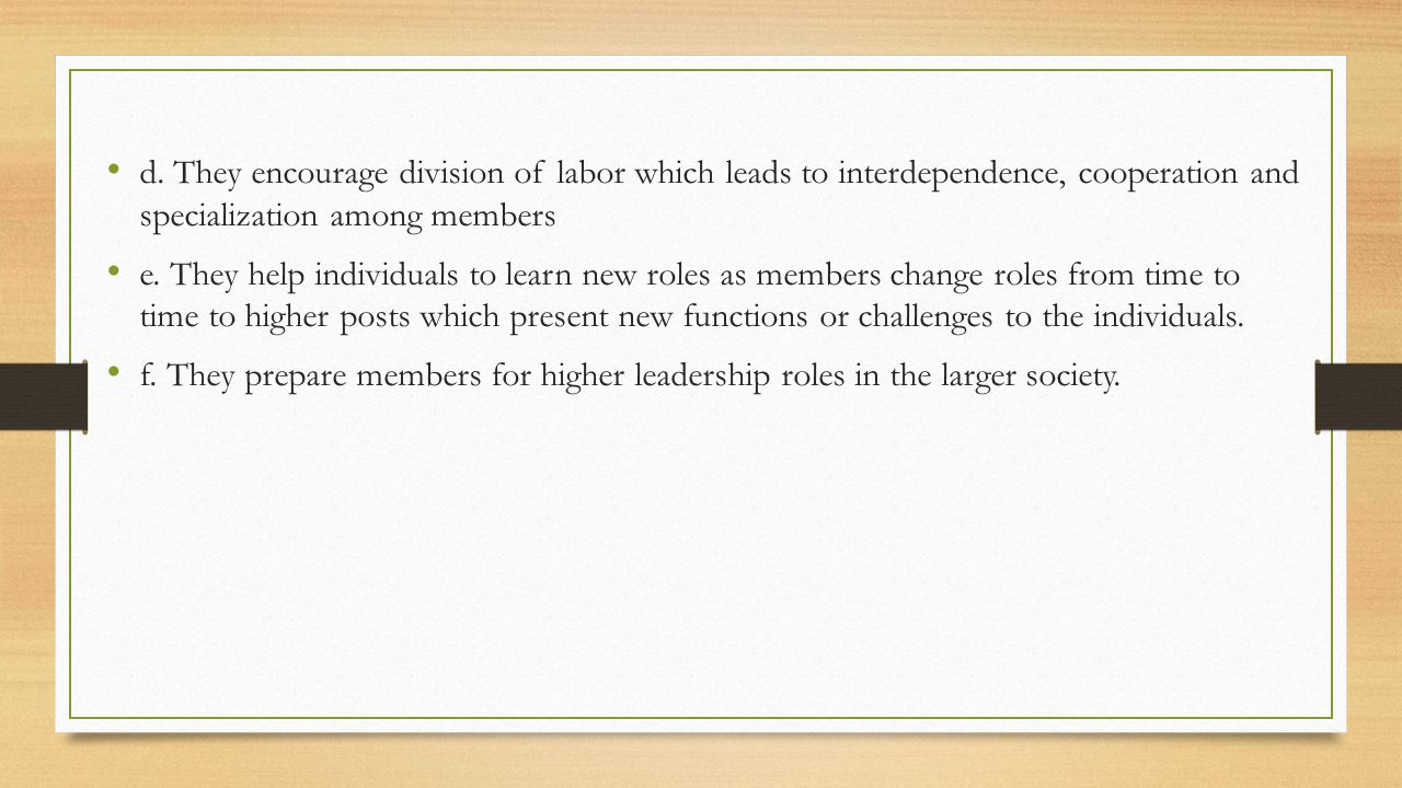d. They encourage division of labor which leads to interdependence, cooperation and specialization among members