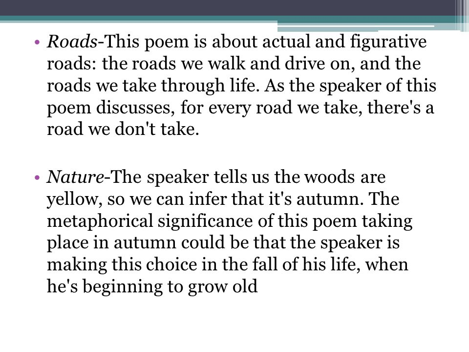 Roads-This poem is about actual and figurative roads: the roads we walk and drive on, and the roads we take through life. As the speaker of this poem discusses, for every road we take, there s a road we don t take.