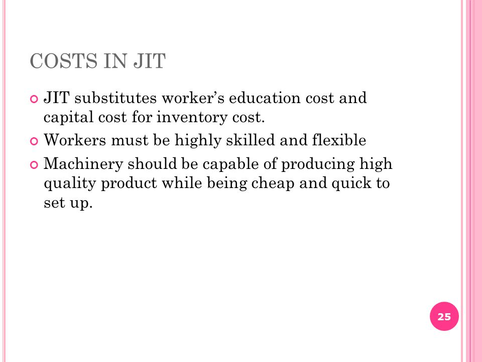 COSTS IN JIT JIT substitutes worker's education cost and capital cost for inventory cost. Workers must be highly skilled and flexible.