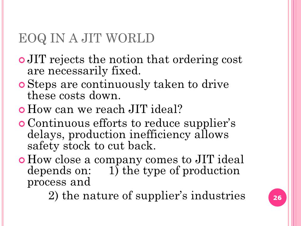 EOQ IN A JIT WORLD JIT rejects the notion that ordering cost are necessarily fixed. Steps are continuously taken to drive these costs down.