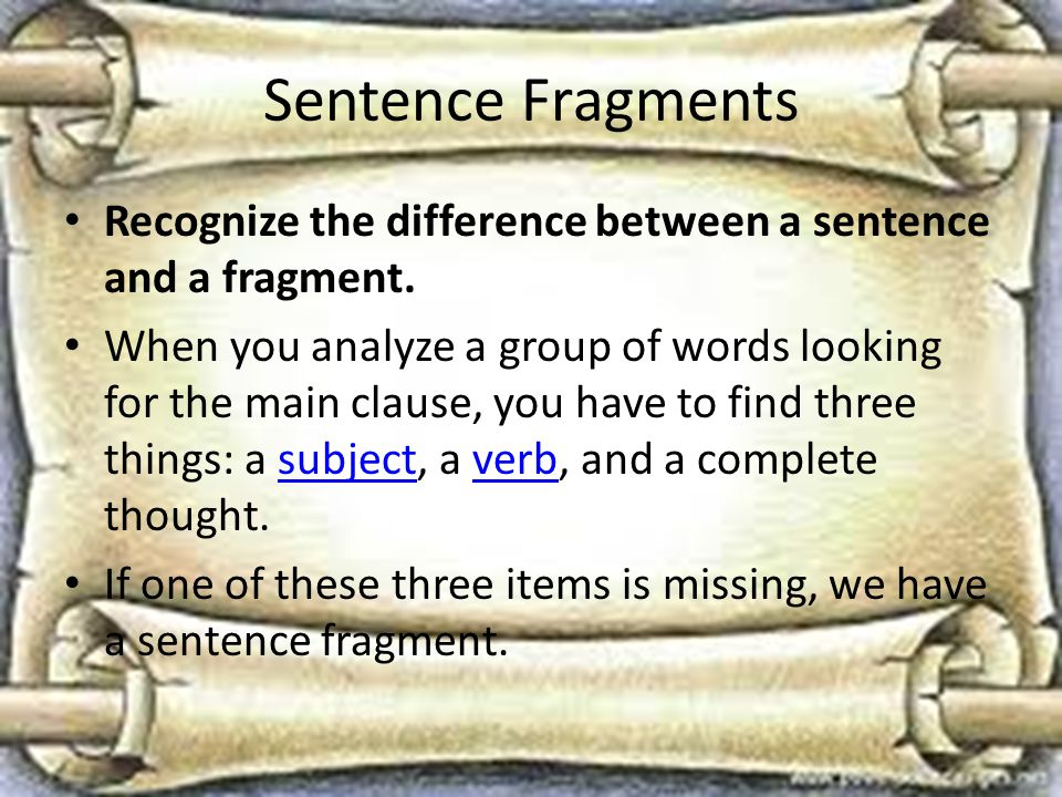 Sentence Fragments Recognize the difference between a sentence and a fragment.