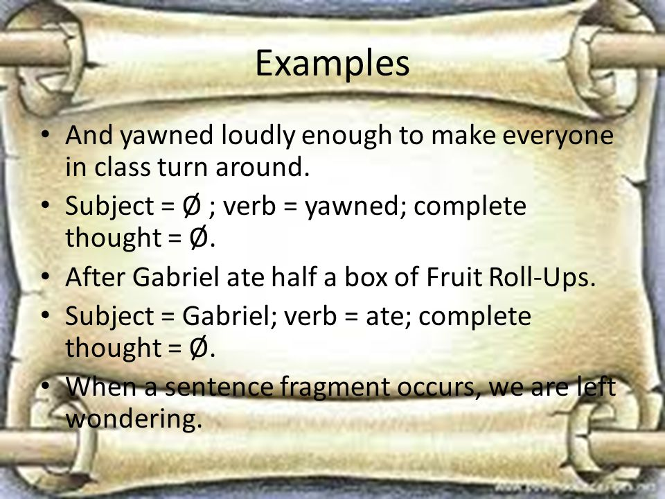 Examples And yawned loudly enough to make everyone in class turn around. Subject = Ø ; verb = yawned; complete thought = Ø.