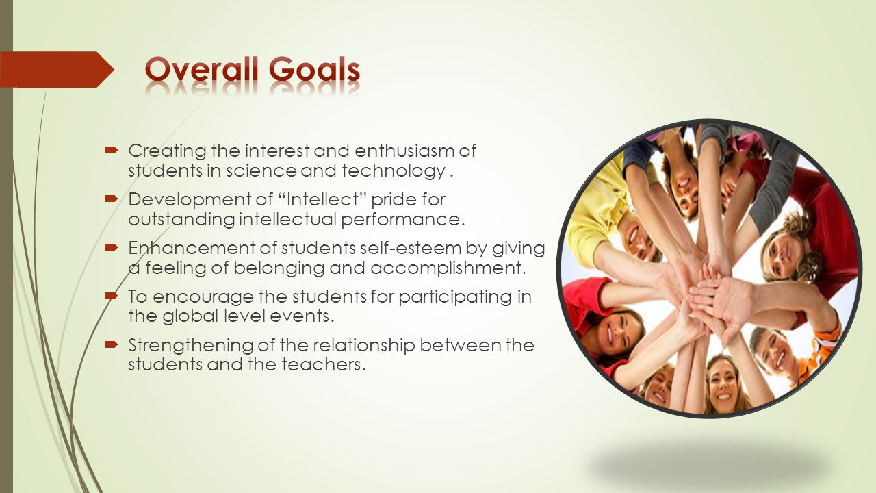 Overall Goals Creating the interest and enthusiasm of students in science and technology .