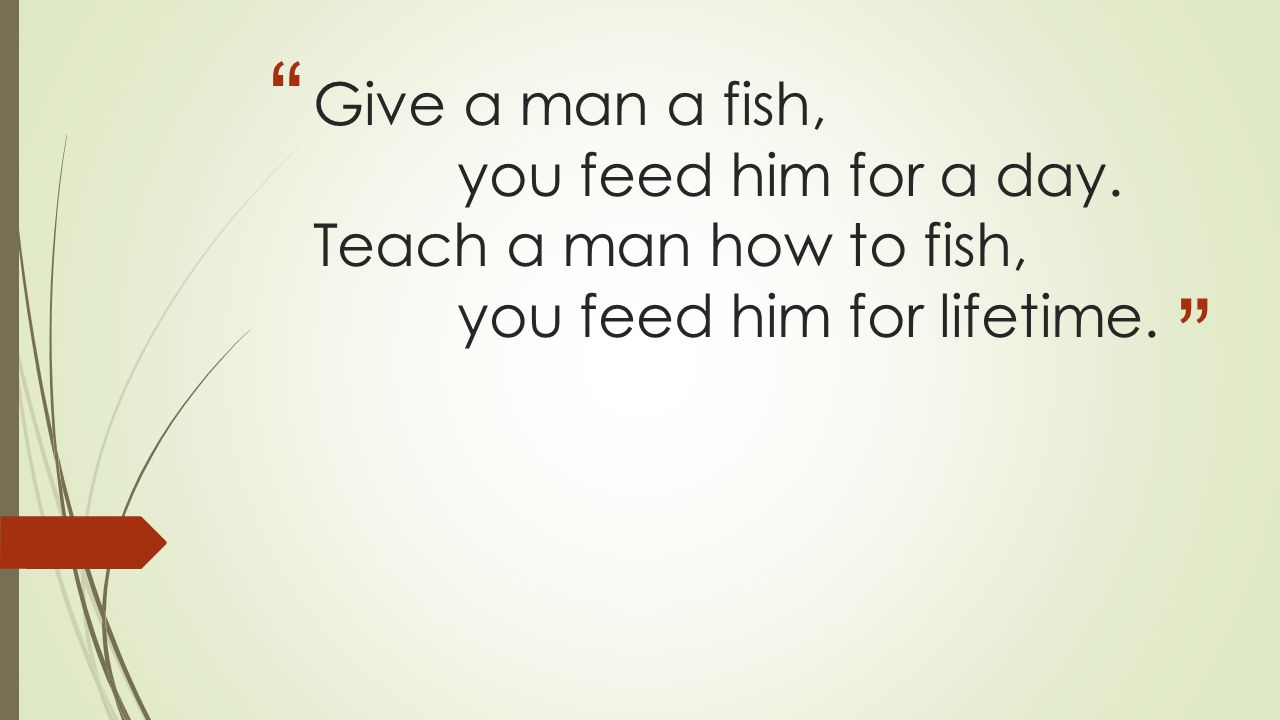 Give a man a fish,. you feed him for a day. Teach a man how to fish,