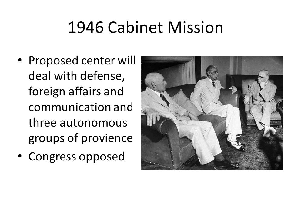 1946 Cabinet Mission Proposed center will deal with defense, foreign affairs and communication and three autonomous groups of provience.