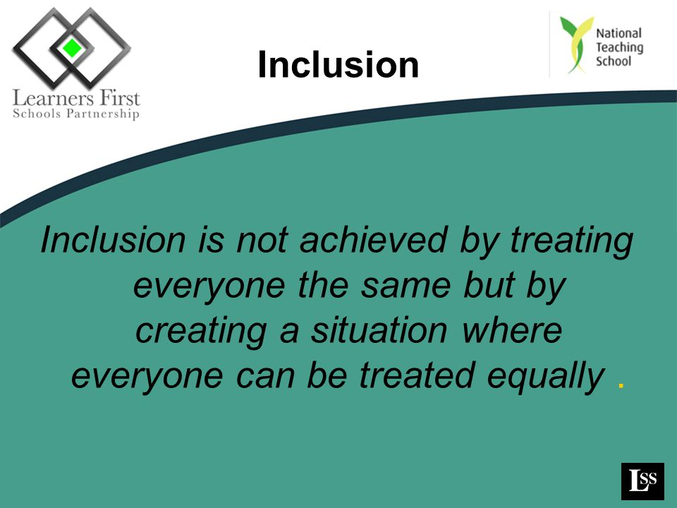 Inclusion Inclusion is not achieved by treating everyone the same but by creating a situation where everyone can be treated equally .