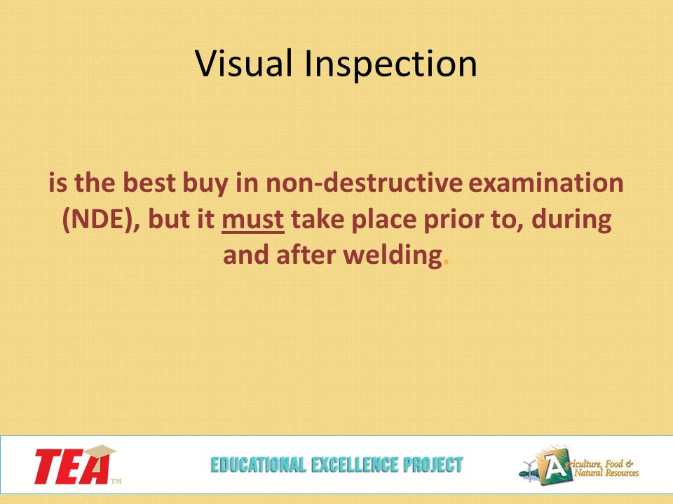 Visual Inspection is the best buy in non-destructive examination (NDE), but it must take place prior to, during and after welding.