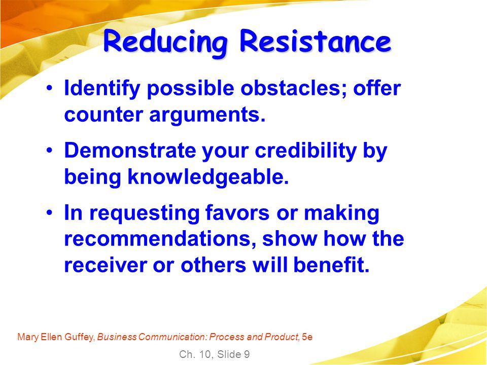 Reducing Resistance Identify possible obstacles; offer counter arguments. Demonstrate your credibility by being knowledgeable.