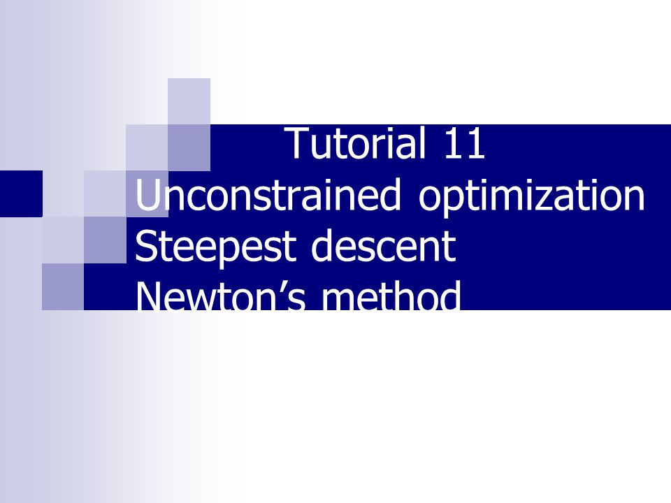 Tutorial 11 Unconstrained optimization Steepest descent Newton's method
