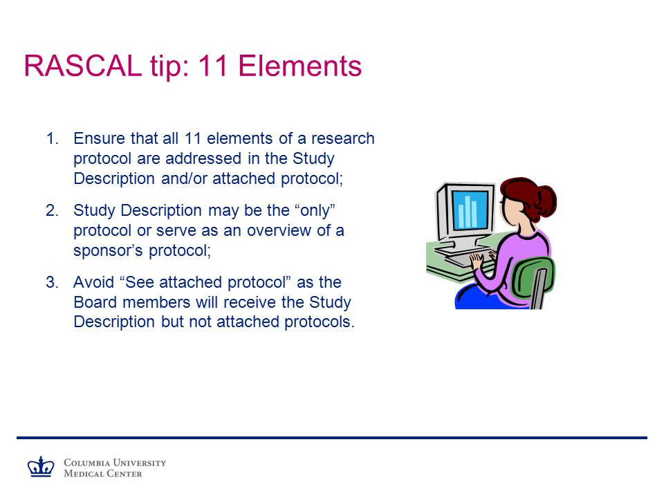 RASCAL tip: 11 Elements Ensure that all 11 elements of a research protocol are addressed in the Study Description and/or attached protocol;