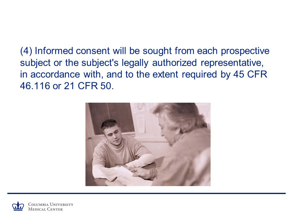 (4) Informed consent will be sought from each prospective subject or the subject s legally authorized representative, in accordance with, and to the extent required by 45 CFR or 21 CFR 50.