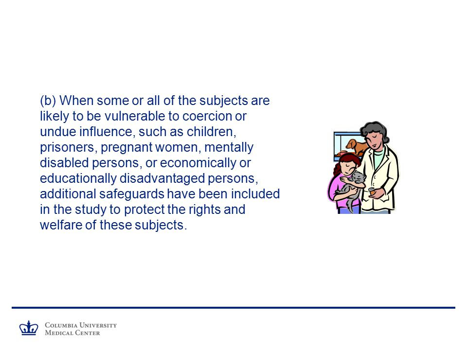 (b) When some or all of the subjects are likely to be vulnerable to coercion or undue influence, such as children, prisoners, pregnant women, mentally disabled persons, or economically or educationally disadvantaged persons, additional safeguards have been included in the study to protect the rights and welfare of these subjects.