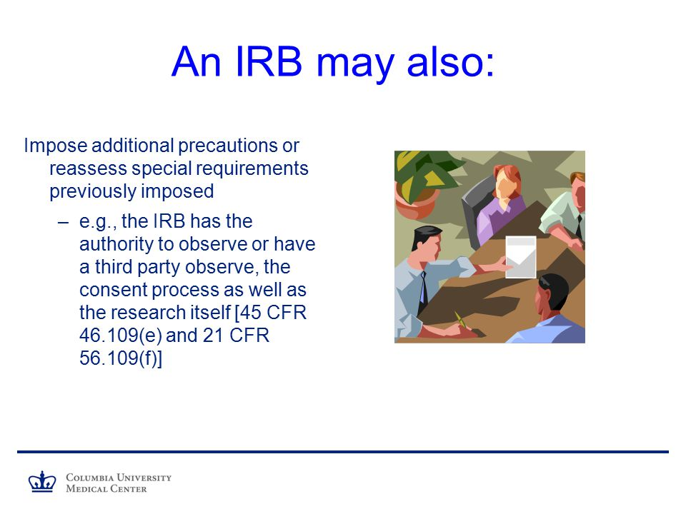 An IRB may also: Impose additional precautions or reassess special requirements previously imposed.