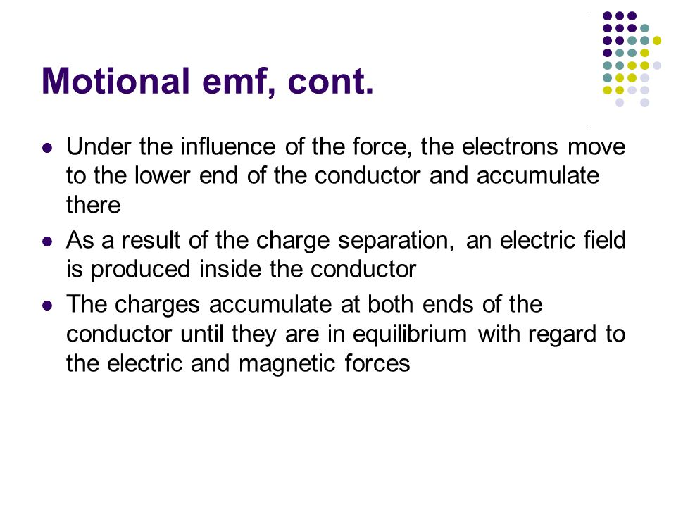 Motional emf, cont. Under the influence of the force, the electrons move to the lower end of the conductor and accumulate there.