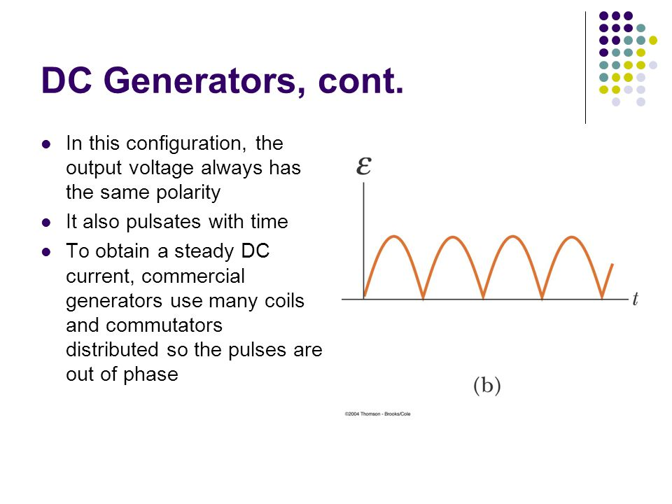 DC Generators, cont. In this configuration, the output voltage always has the same polarity. It also pulsates with time.