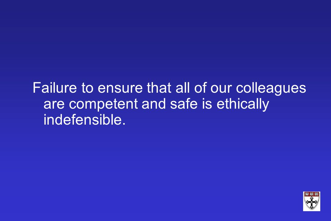Failure to ensure that all of our colleagues are competent and safe is ethically indefensible.