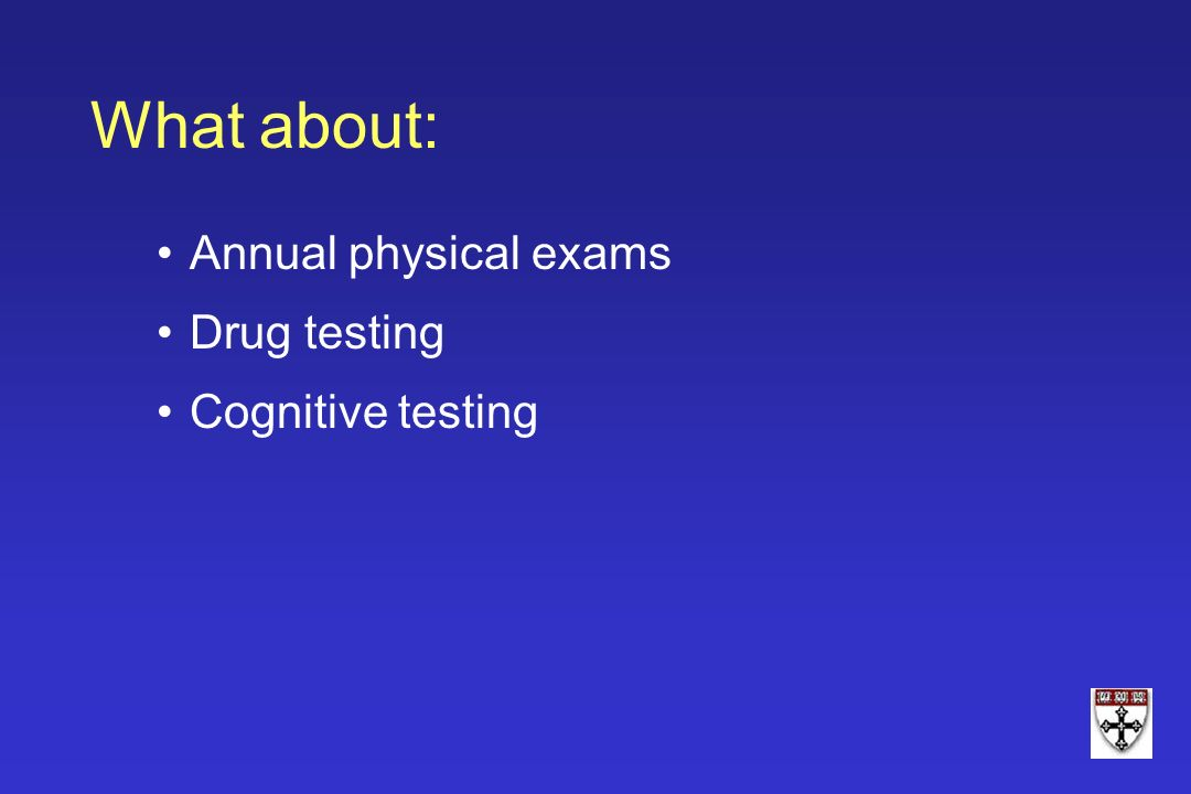 What about: Annual physical exams Drug testing Cognitive testing