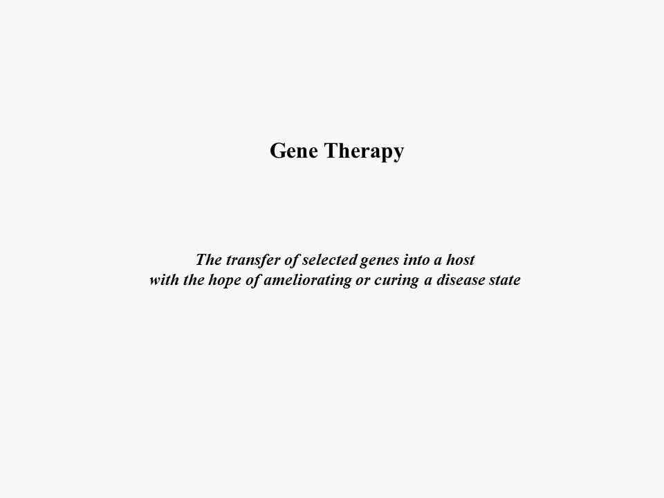Gene Therapy The transfer of selected genes into a host