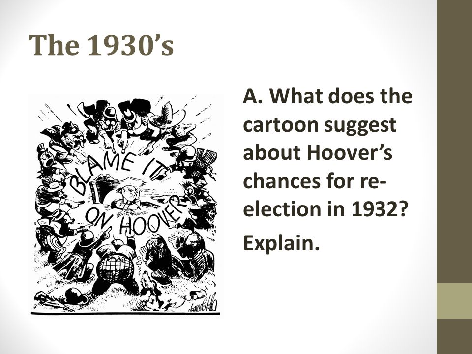 The 1930's A. What does the cartoon suggest about Hoover's chances for re-election in 1932.