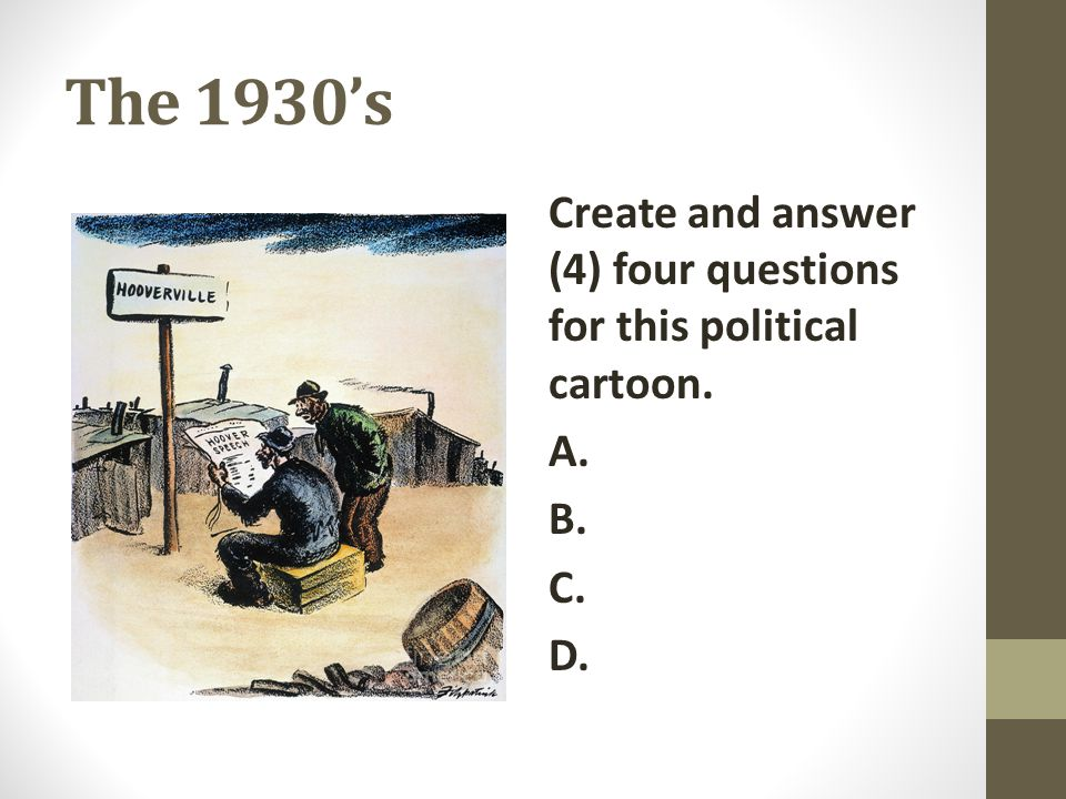 The 1930's Create and answer (4) four questions for this political cartoon. A. B. C. D.