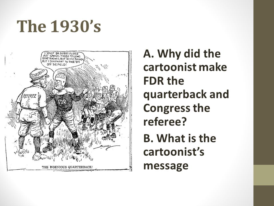 The 1930's A. Why did the cartoonist make FDR the quarterback and Congress the referee B. What is the cartoonist's message.