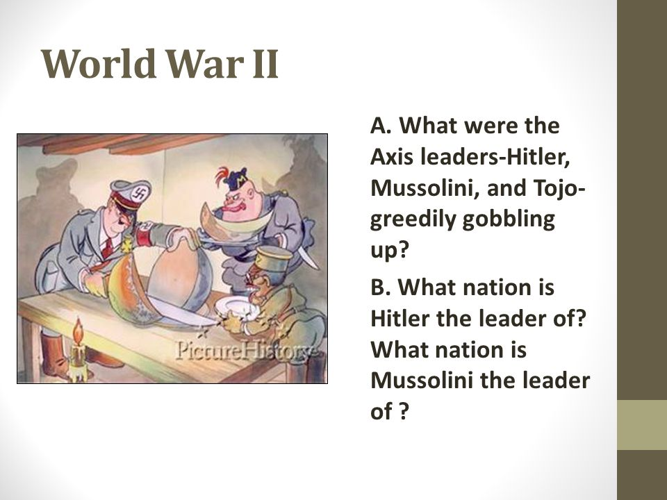 World War II A. What were the Axis leaders-Hitler, Mussolini, and Tojo- greedily gobbling up