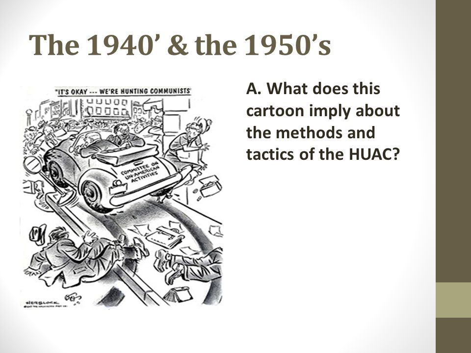 The 1940' & the 1950's A. What does this cartoon imply about the methods and tactics of the HUAC