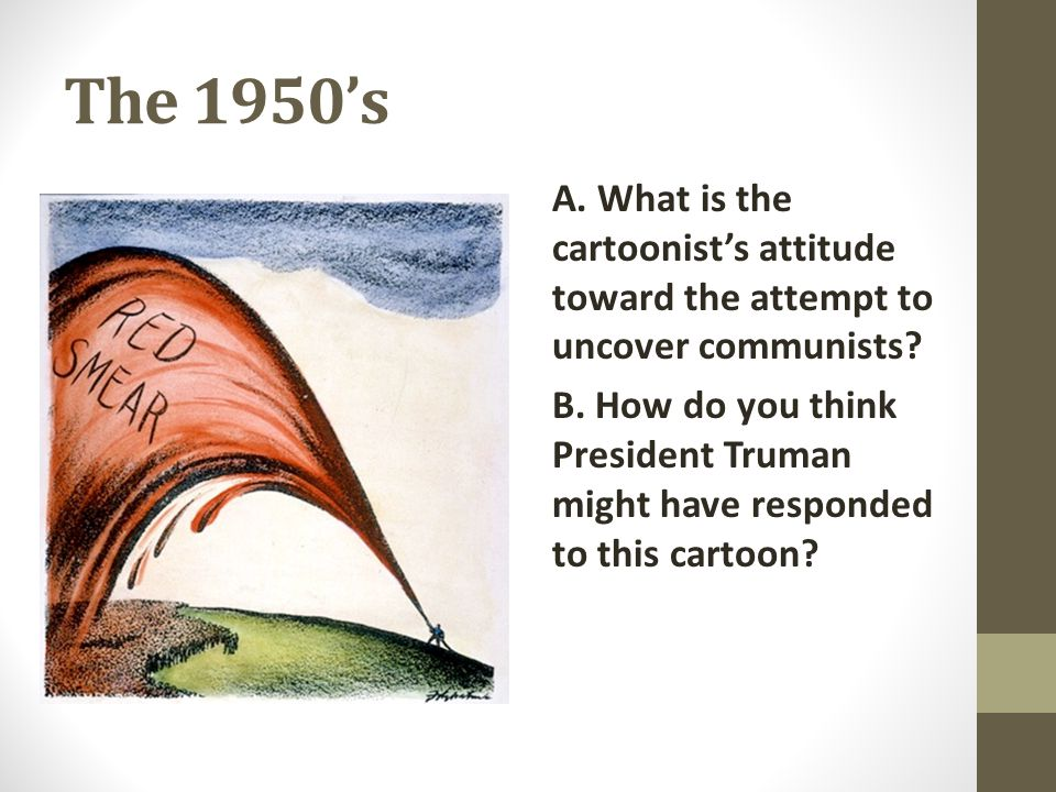 The 1950's A. What is the cartoonist's attitude toward the attempt to uncover communists