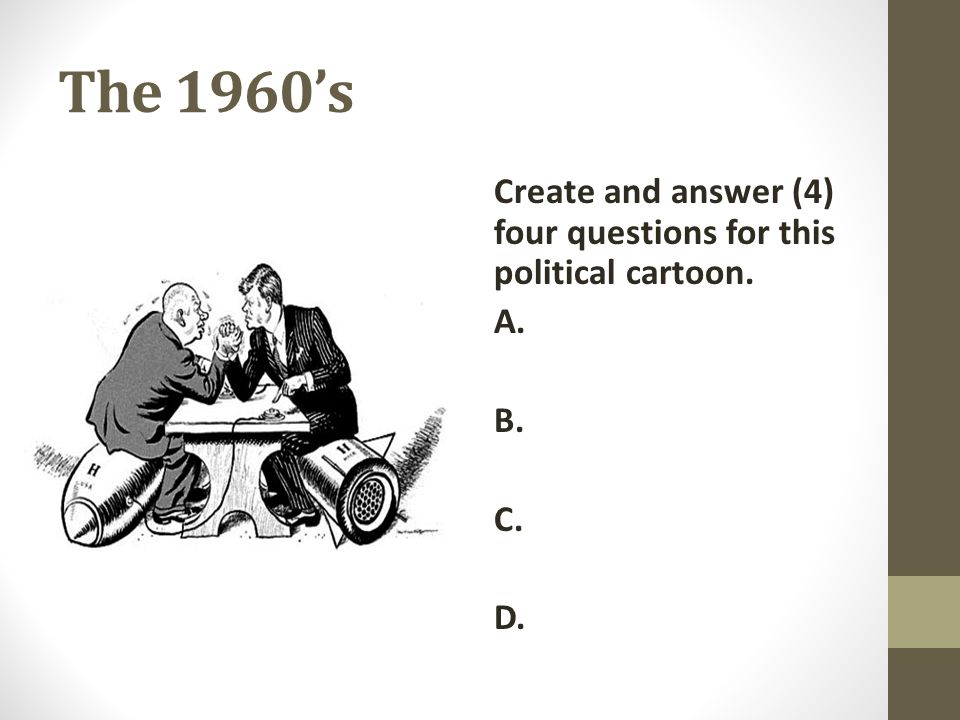 The 1960's Create and answer (4) four questions for this political cartoon. A. B. C. D.