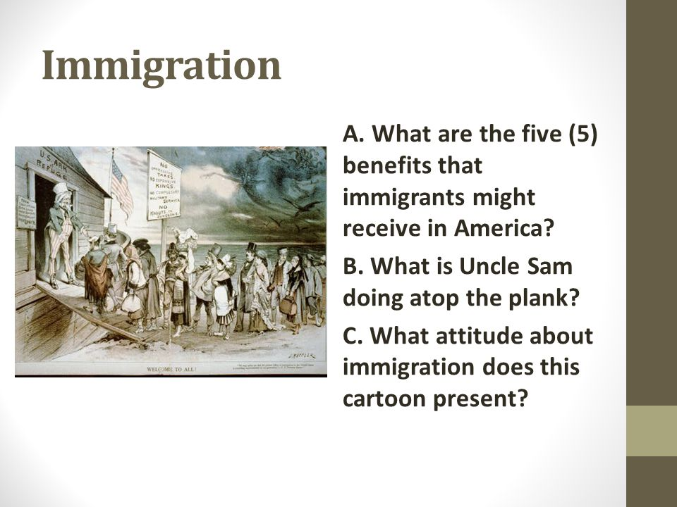 Immigration A. What are the five (5) benefits that immigrants might receive in America B. What is Uncle Sam doing atop the plank