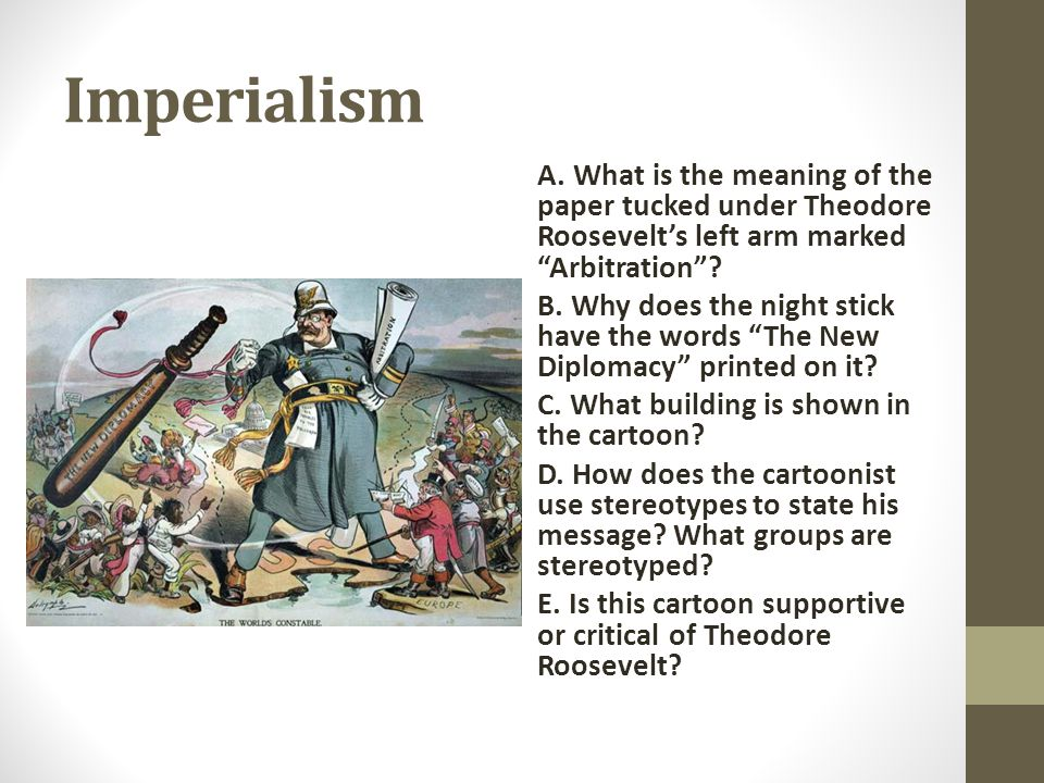 Imperialism A. What is the meaning of the paper tucked under Theodore Roosevelt's left arm marked Arbitration