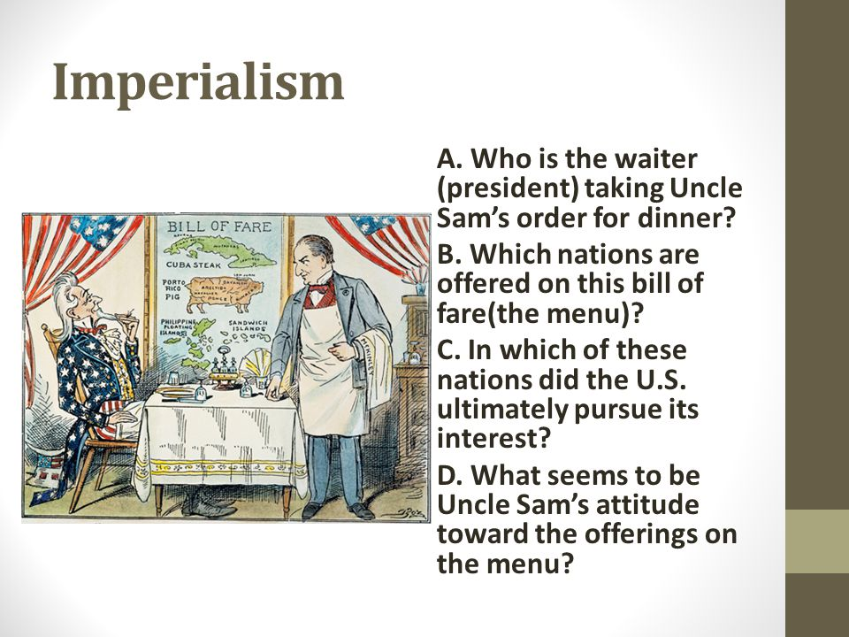 Imperialism A. Who is the waiter (president) taking Uncle Sam's order for dinner B. Which nations are offered on this bill of fare(the menu)