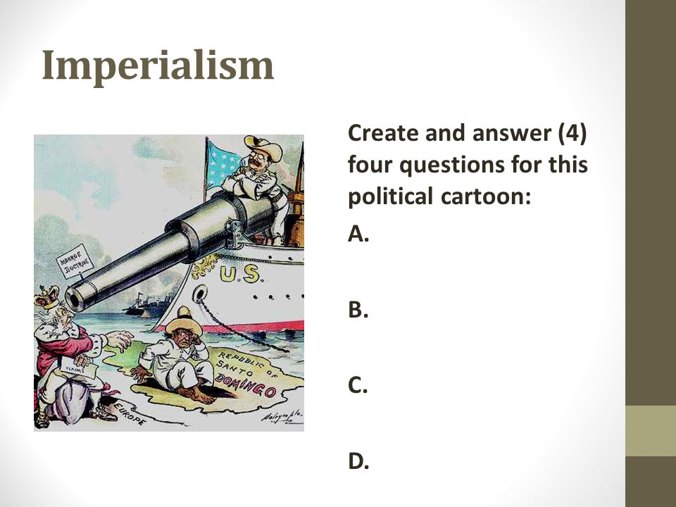 Imperialism Create and answer (4) four questions for this political cartoon: A. B. C. D.