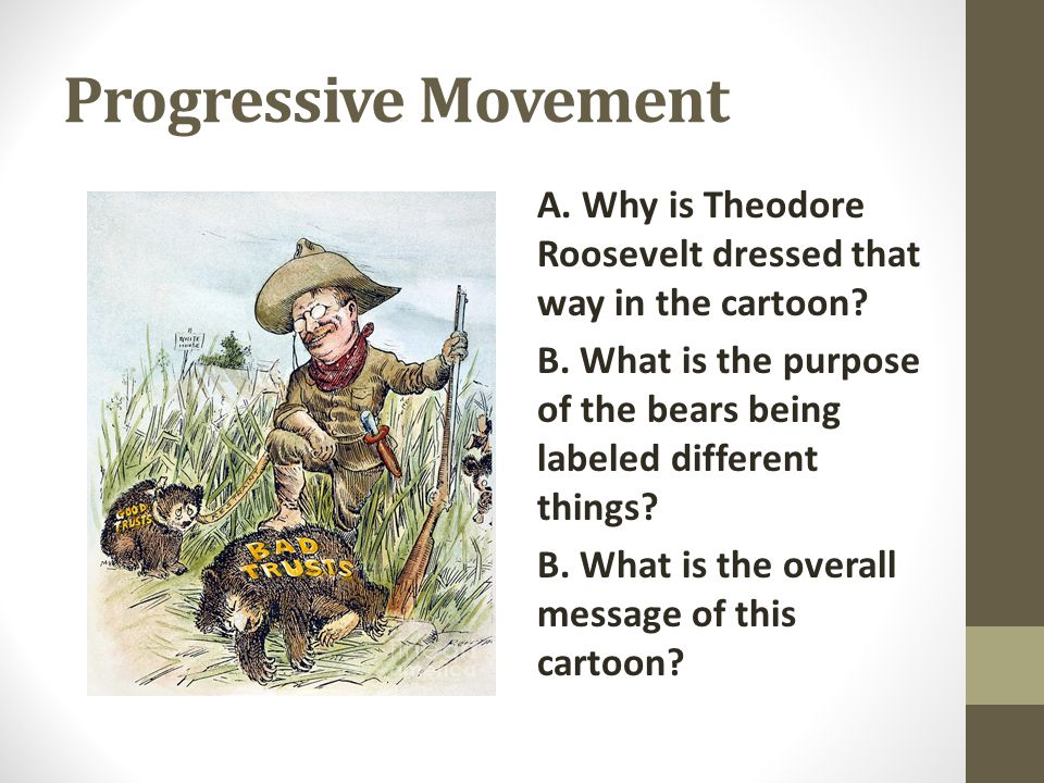 Progressive Movement A. Why is Theodore Roosevelt dressed that way in the cartoon