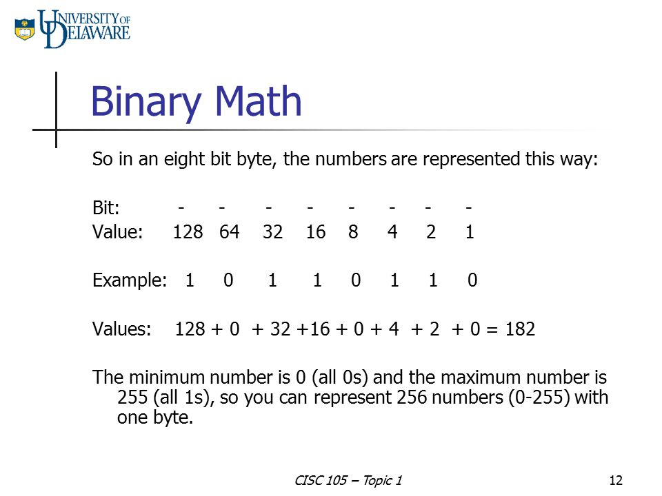 Binary Math So in an eight bit byte, the numbers are represented this way: Bit: