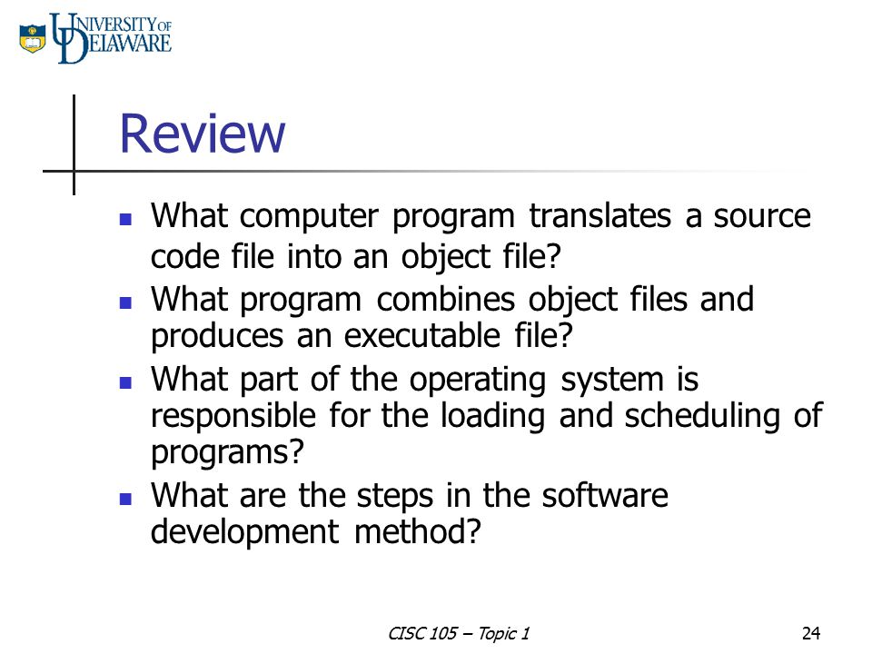 Review What computer program translates a source code file into an object file What program combines object files and produces an executable file