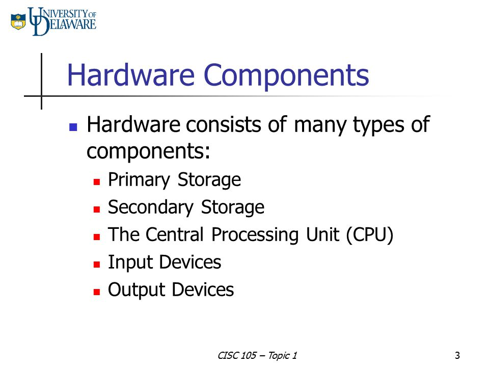 Hardware Components Hardware consists of many types of components: