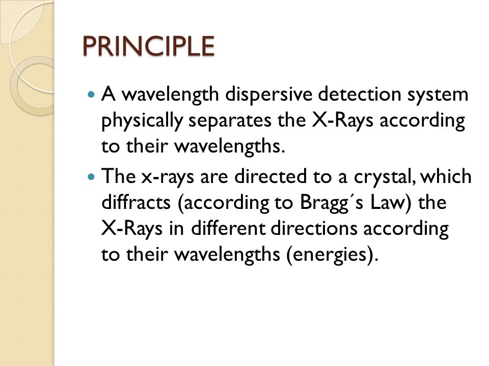 PRINCIPLE A wavelength dispersive detection system physically separates the X-Rays according to their wavelengths.