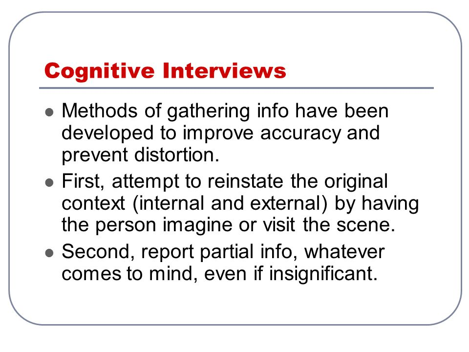 Cognitive Interviews Methods of gathering info have been developed to improve accuracy and prevent distortion.