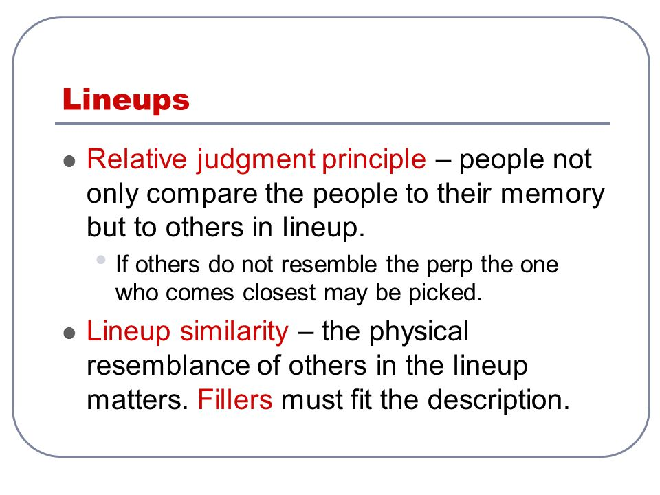 Lineups Relative judgment principle – people not only compare the people to their memory but to others in lineup.