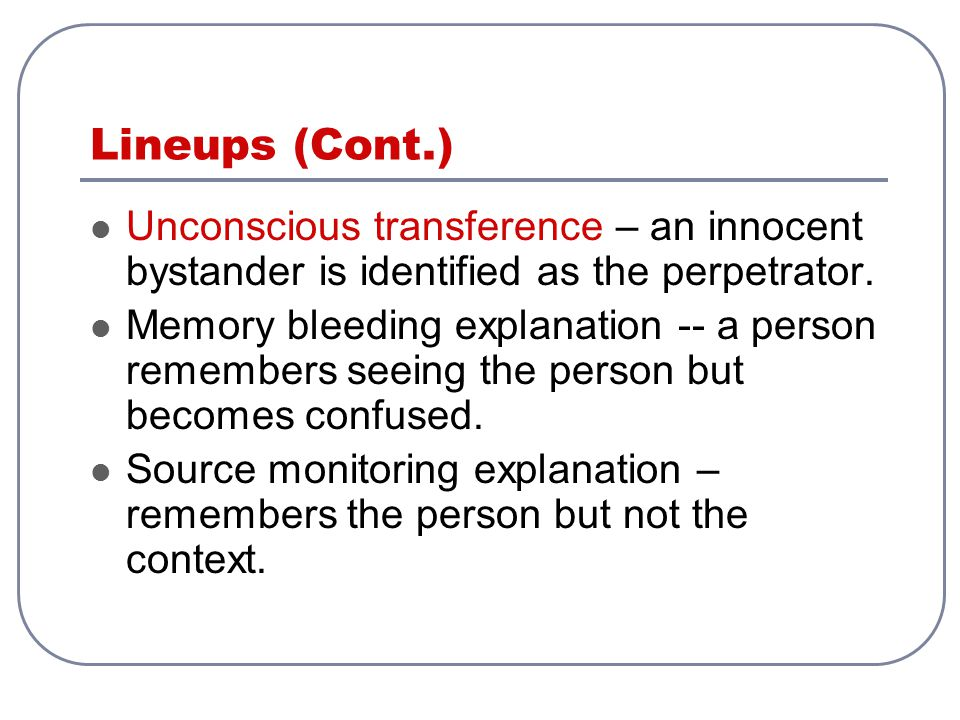 Lineups (Cont.) Unconscious transference – an innocent bystander is identified as the perpetrator.
